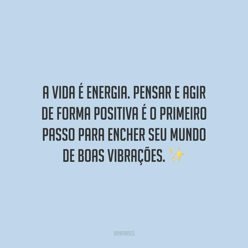A vida é energia. Pensar e agir de forma positiva é o primeiro passo para encher seu mundo de boas vibrações.