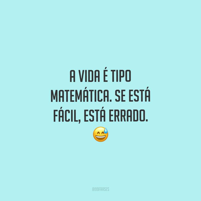 A vida é tipo matemática. Se está fácil, está errado.