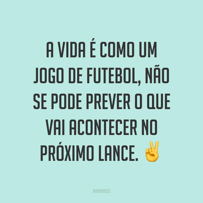 A vida é como um jogo de futebol, não se pode prever o que vai acontecer no próximo lance. ✌