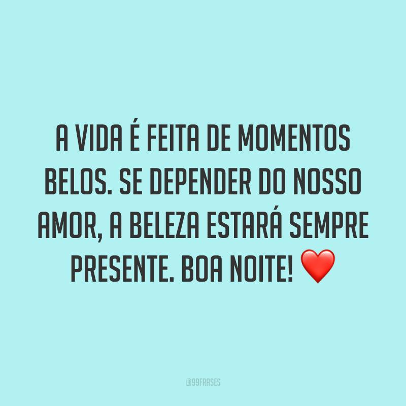A vida é feita de momentos belos. Se depender do nosso amor, a beleza estará sempre presente. Boa noite! ❤️