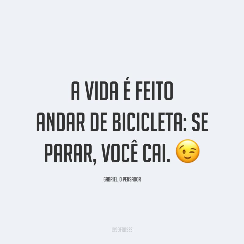 A vida é feito andar de bicicleta: se parar, você cai. 😉