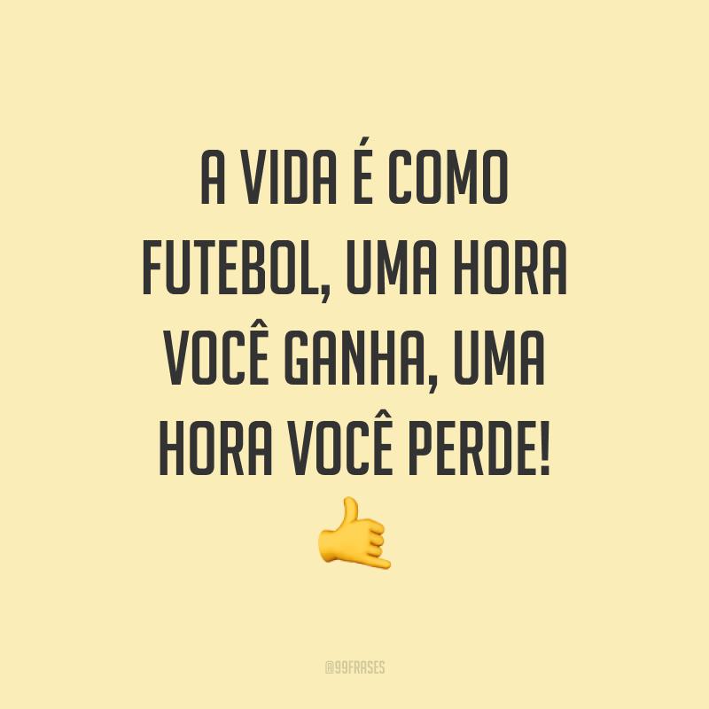 A vida é como futebol, uma hora você ganha, uma hora você perde! ?