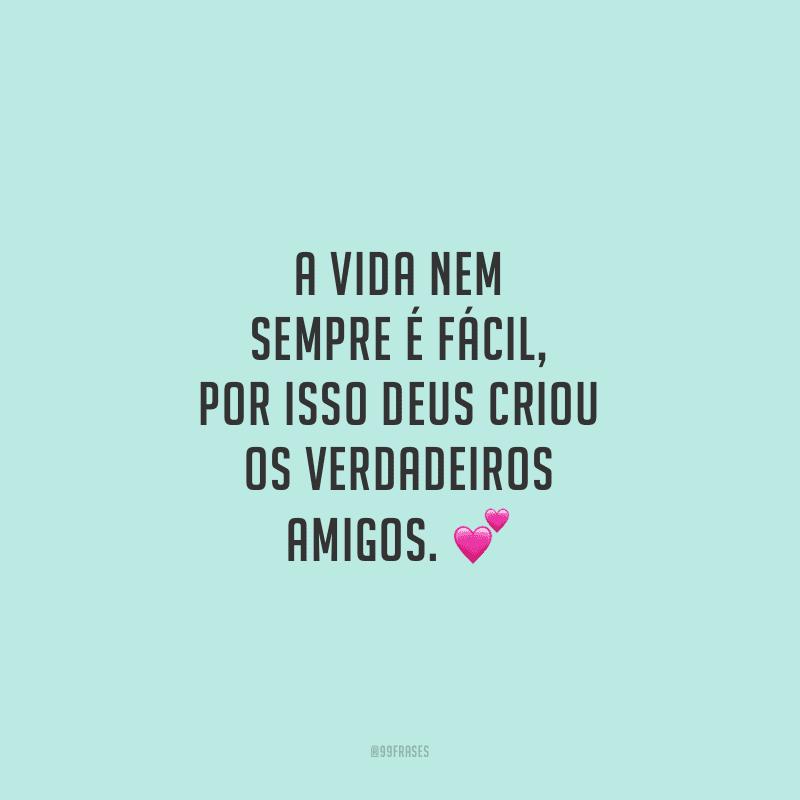 A vida nem sempre é fácil, por isso Deus criou os verdadeiros amigos.