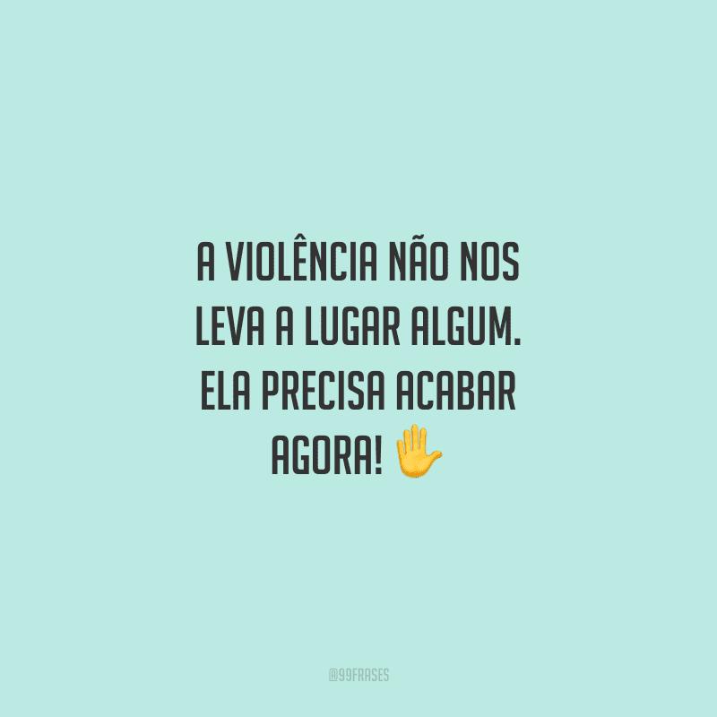 A violência não nos leva a lugar algum. Ela precisa acabar agora!