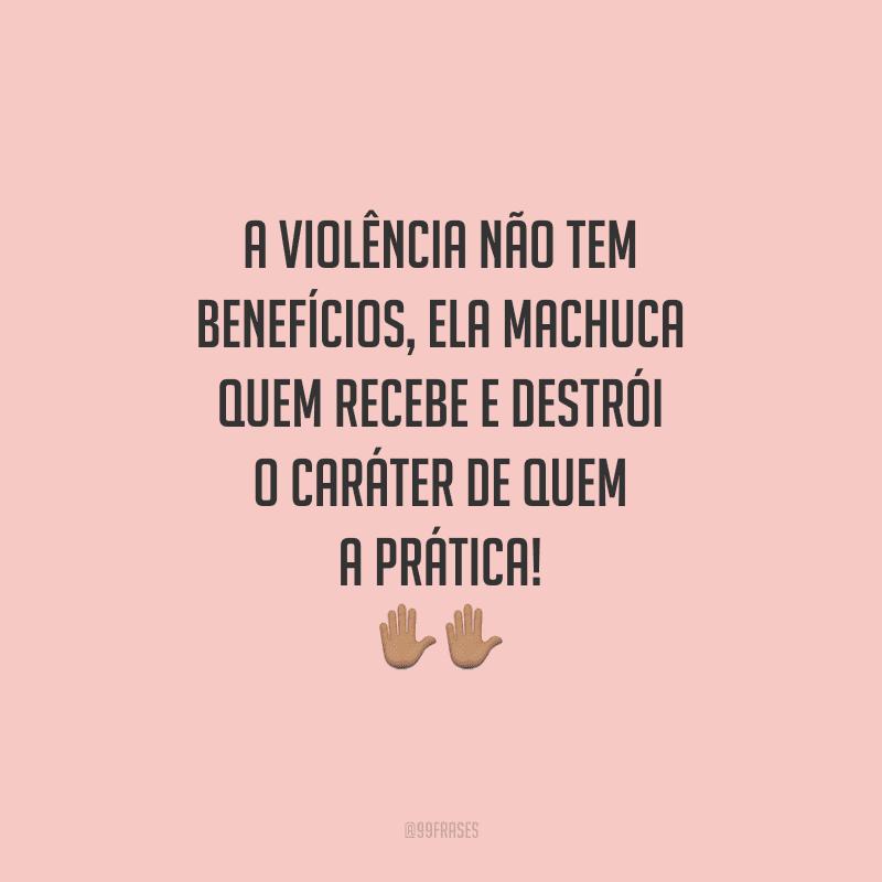 A violência não tem benefícios, ela machuca quem recebe e destrói o caráter de quem a prática!