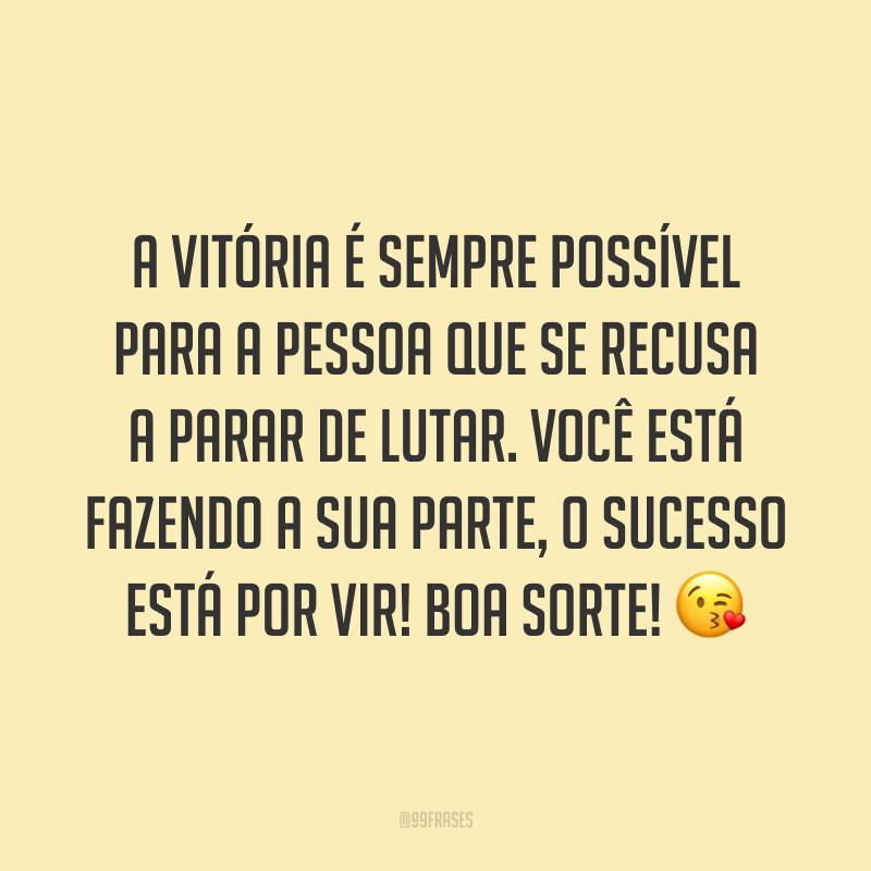 A vitória é sempre possível para a pessoa que se recusa a parar de lutar. Você está fazendo a sua parte, o sucesso está por vir! Boa sorte! 😘