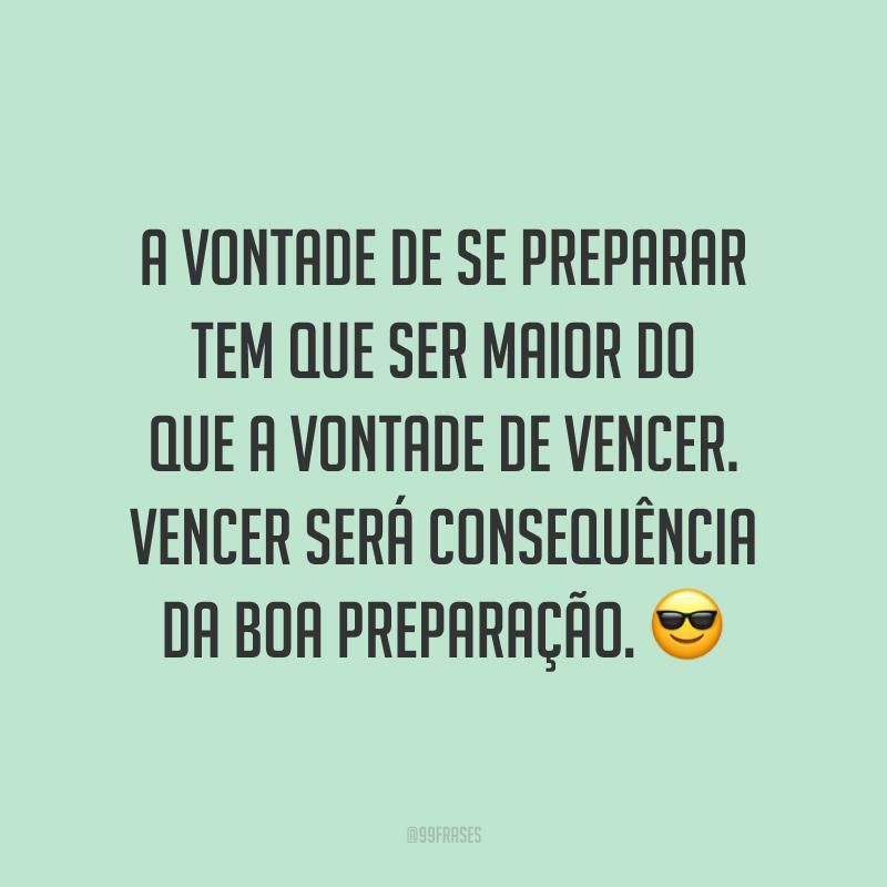 A vontade de se preparar tem que ser maior do que a vontade de vencer. Vencer será consequência da boa preparação. 😎