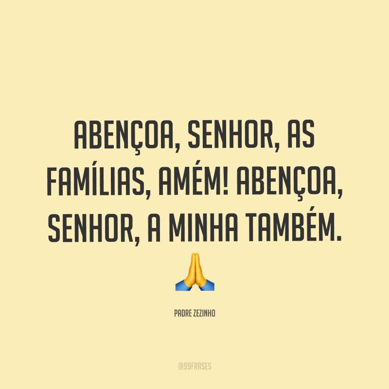 Abençoa, Senhor, as famílias, amém! Abençoa, Senhor, a minha também. ?