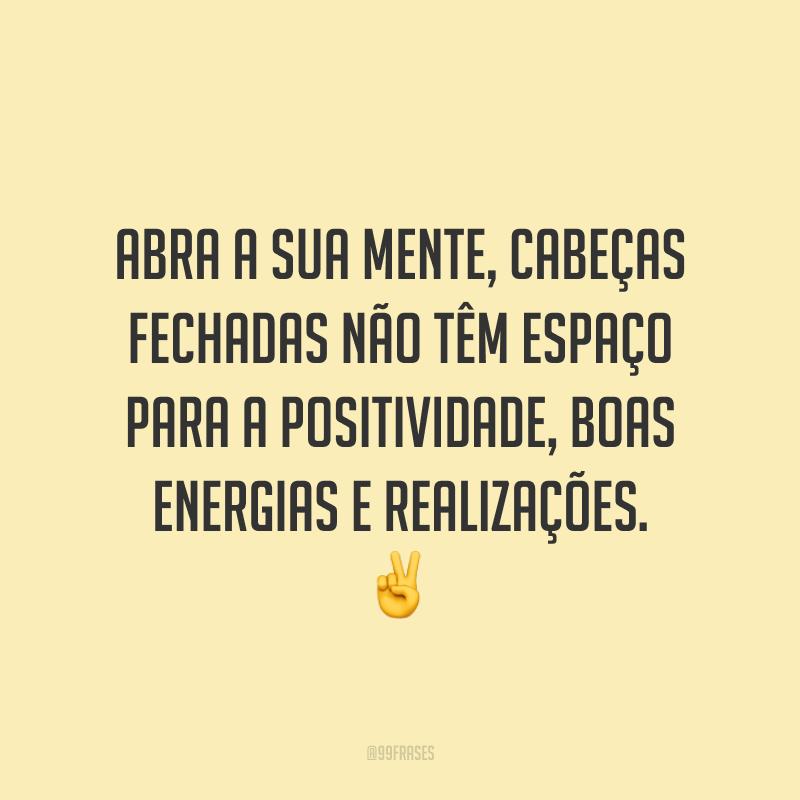 Abra a sua mente, cabeças fechadas não têm espaço para a positividade, boas energias e realizações. ✌