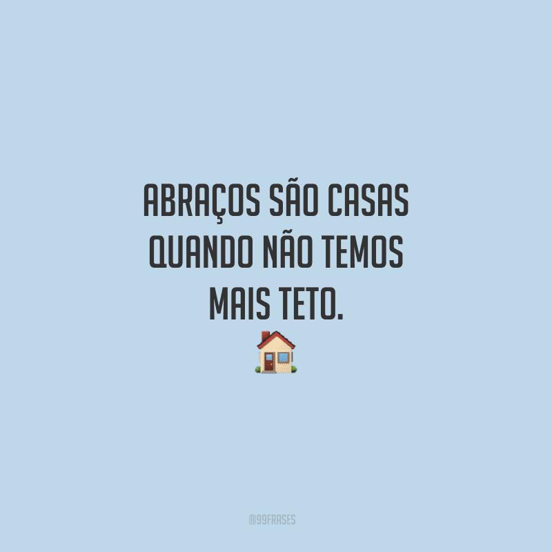Abraços são casas quando não temos mais teto.<br /> <br />