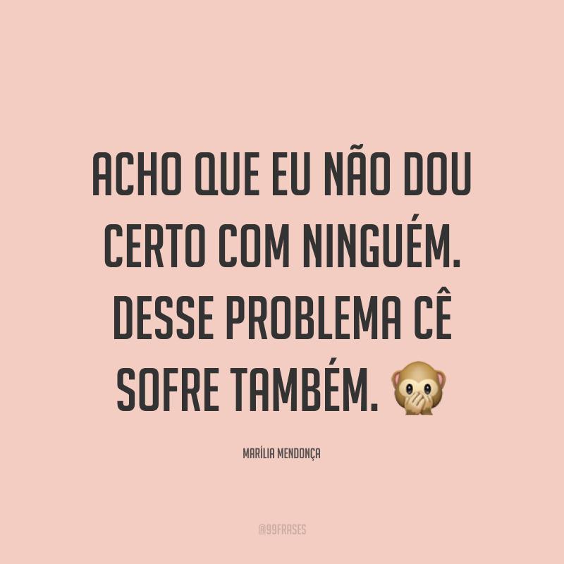 Acho que eu não dou certo com ninguém. Desse problema cê sofre também. 🙊