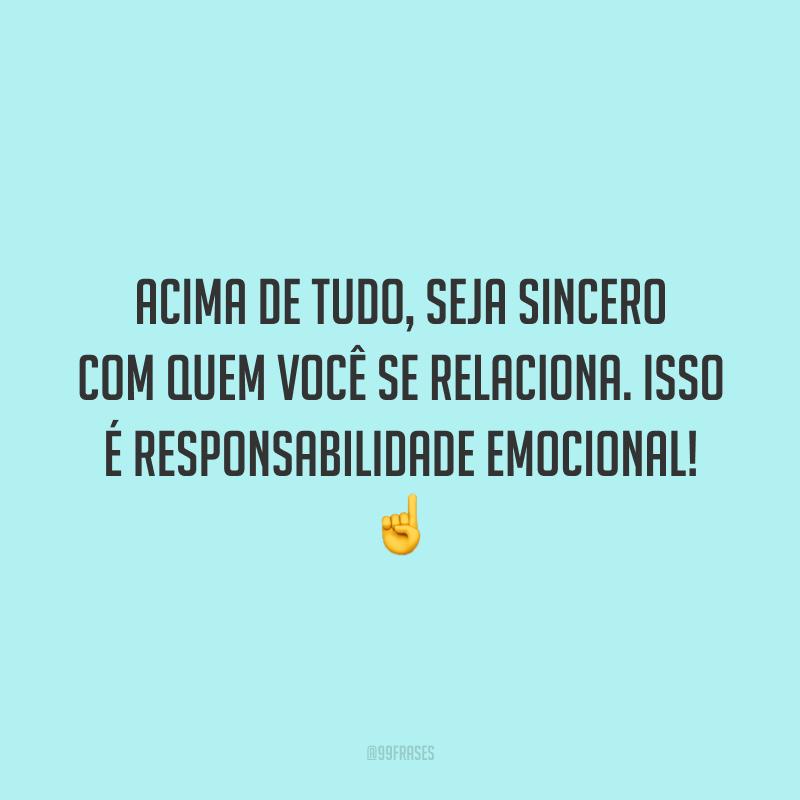 Acima de tudo, seja sincero com quem você se relaciona. Isso é responsabilidade emocional! ☝️