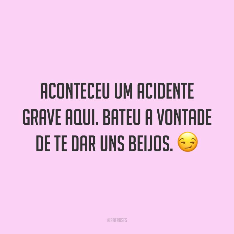 Aconteceu um acidente grave aqui. Bateu a vontade de te dar uns beijos. 😏