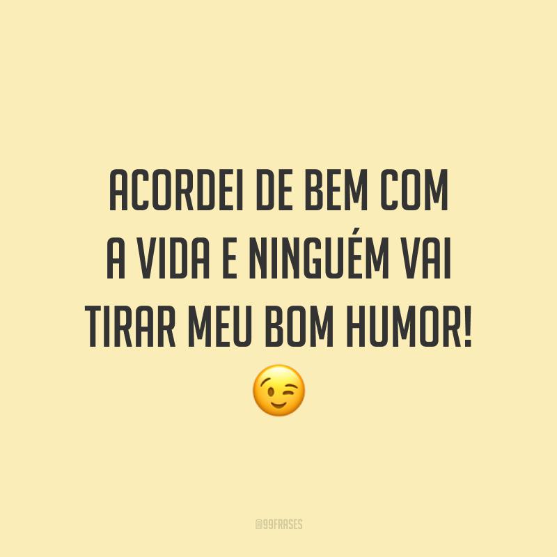 Acordei de bem com a vida e ninguém vai tirar meu bom humor! 😉
