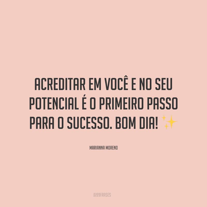 Acreditar em você e no seu potencial é o primeiro passo para o sucesso. Bom dia! ✨