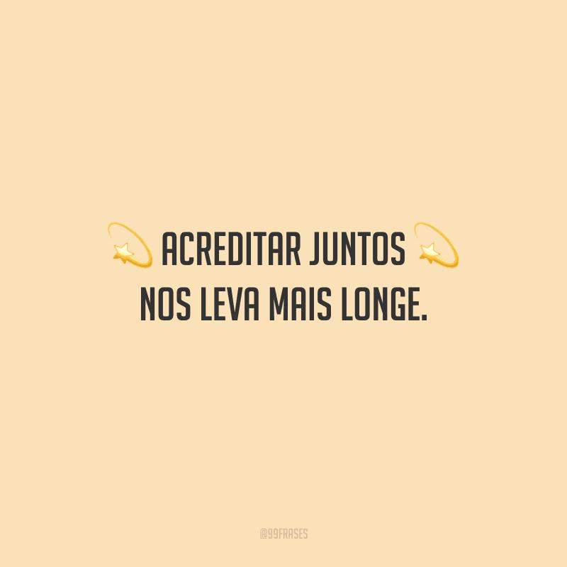 Acreditar juntos nos leva mais longe.