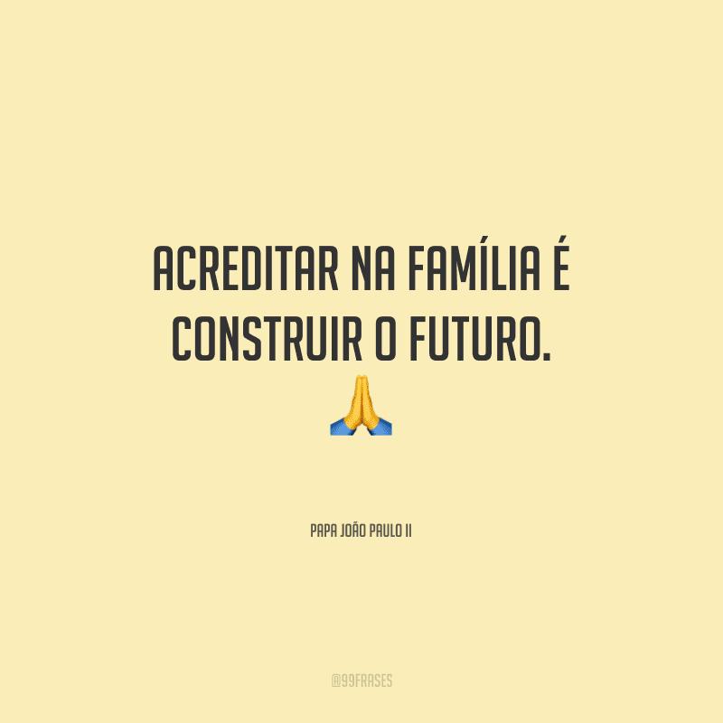 Acreditar na Família é construir o futuro.