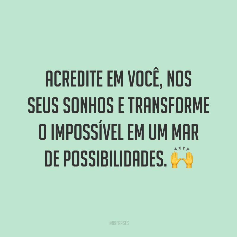 Acredite em você, nos seus sonhos e transforme o impossível em um mar de possibilidades. ?