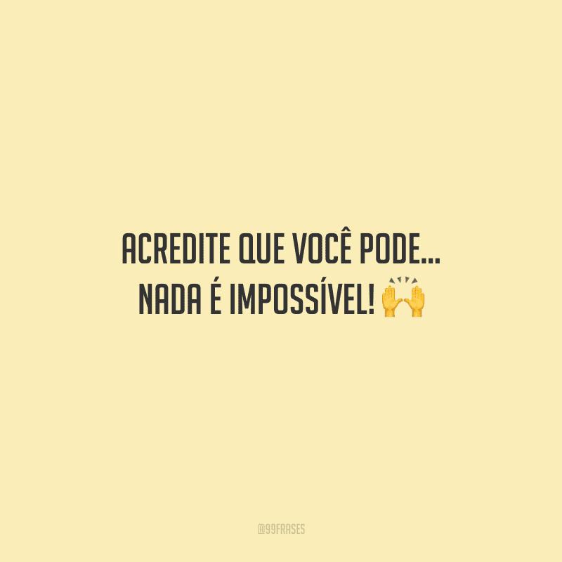 Acredite que você pode... Nada é impossível!