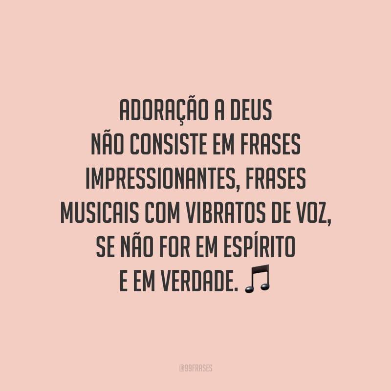 Adoração a Deus não consiste em frases impressionantes, frases musicais com vibratos de voz, se não for em espírito e em verdade.