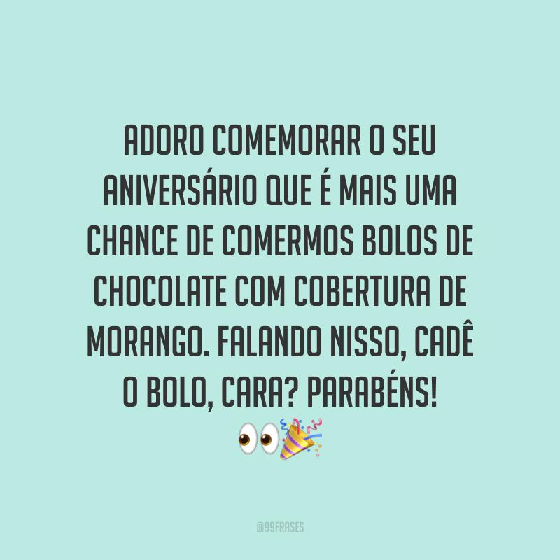 Adoro comemorar o seu aniversário que é mais uma chance de comermos bolos de chocolate com cobertura de morango. Falando nisso, cadê o bolo, cara? Parabéns! 👀🎉