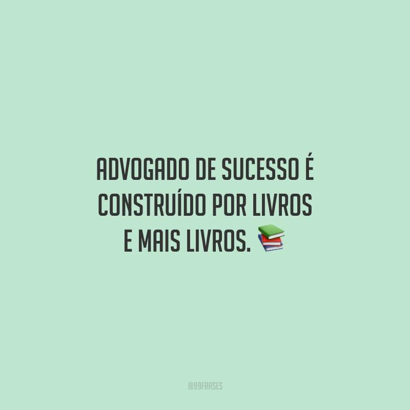 Advogado de sucesso é construído por livros e mais livros.
