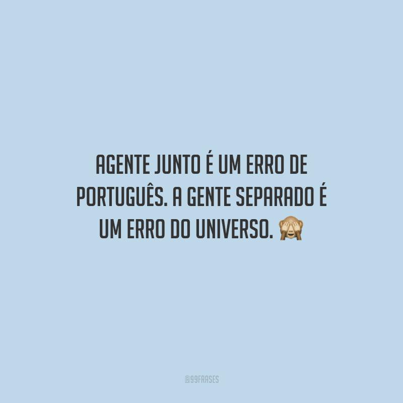 Agente junto é um erro de português. A gente separado é um erro do universo.