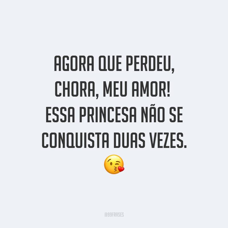 Agora que perdeu, chora, meu amor! Essa princesa não se conquista duas vezes. 😘