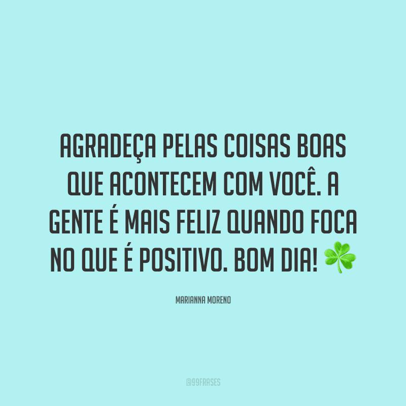 Agradeça pelas coisas boas que acontecem com você. A gente é mais feliz quando foca no que é positivo. Bom dia! ☘