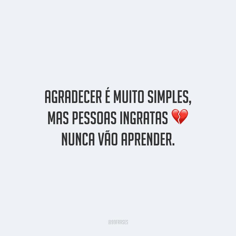 Agradecer é muito simples, mas pessoas ingratas nunca vão aprender.