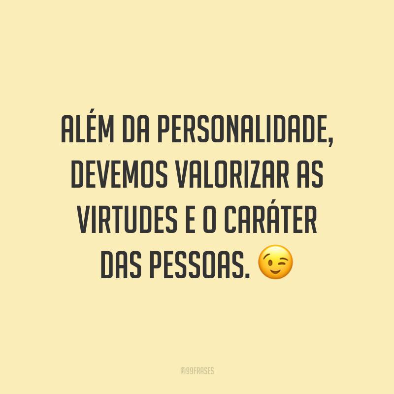 Além da personalidade, devemos valorizar as virtudes e o caráter das pessoas. 😉
