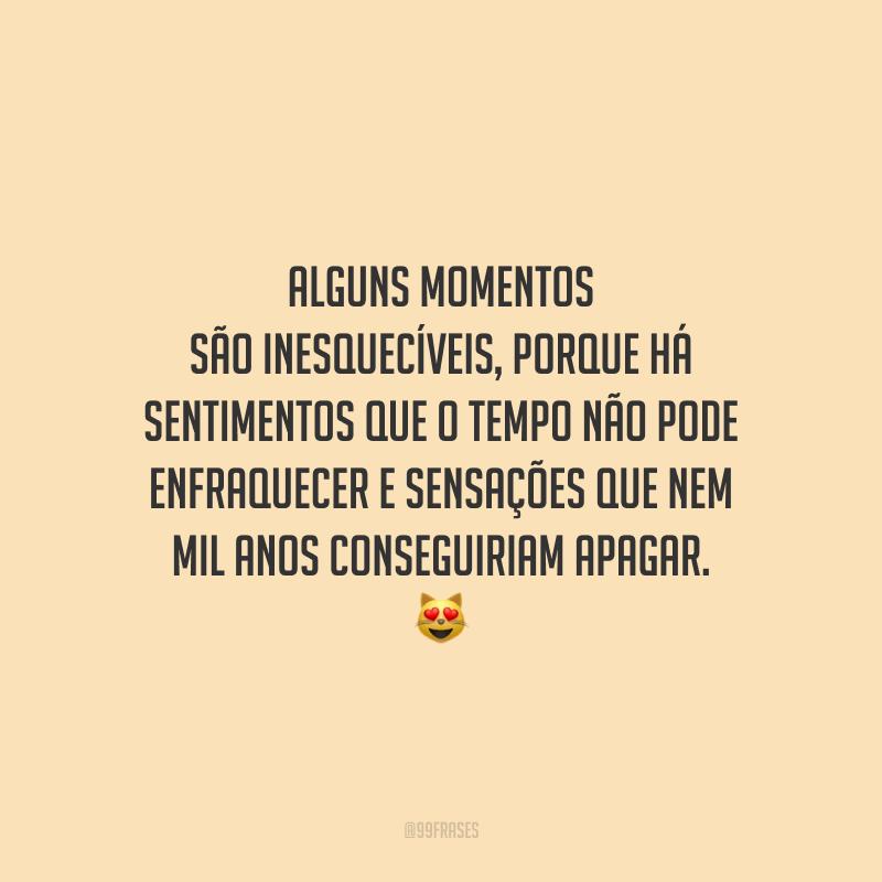 Alguns momentos são inesquecíveis, porque há sentimentos que o tempo não pode enfraquecer e sensações que nem mil anos conseguiriam apagar.