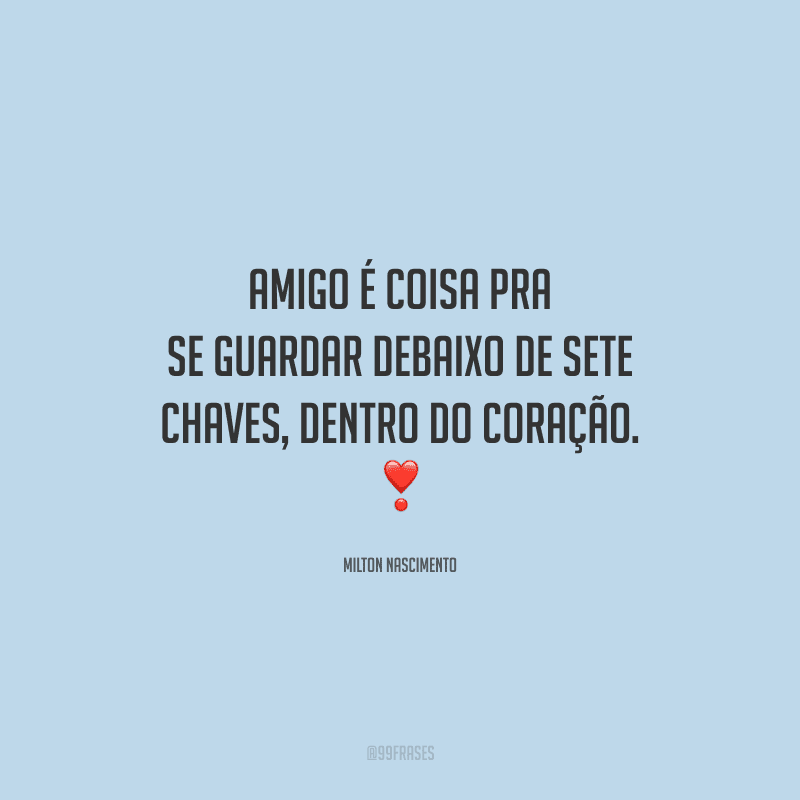 Amigo é coisa pra se guardar debaixo de sete chaves, dentro do coração.