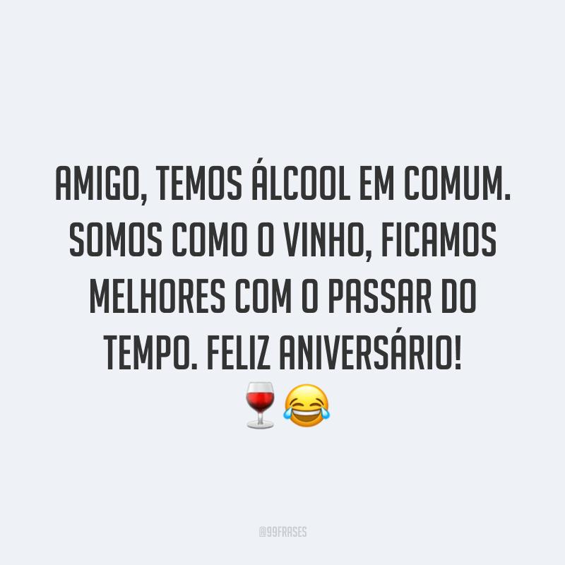 Amigo, temos álcool em comum. Somos como o vinho, ficamos melhores com o passar do tempo. Feliz aniversário! 🍷😂