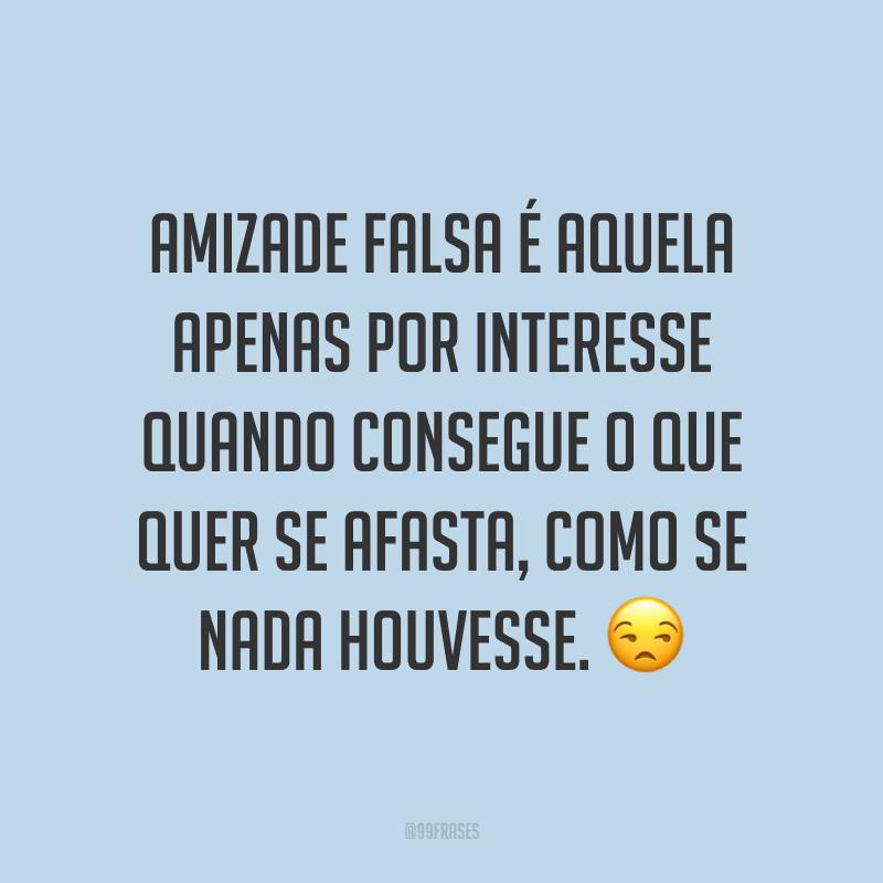 Amizade falsa é aquela apenas por interesse quando consegue o que quer se afasta, como se nada houvesse. 😒