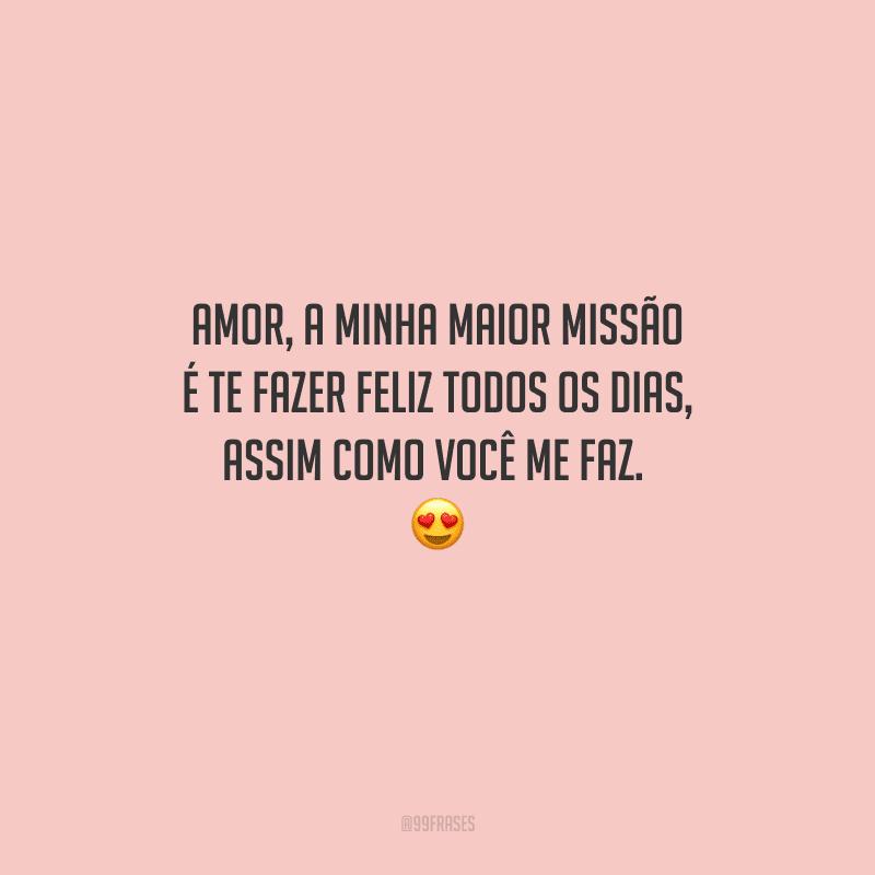 Amor, a minha maior missão é te fazer feliz todos os dias, assim como você me faz.  😍