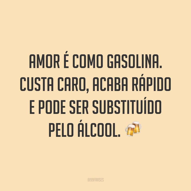 Amor é como gasolina. Custa caro, acaba rápido e pode ser substituído pelo álcool. 🍻