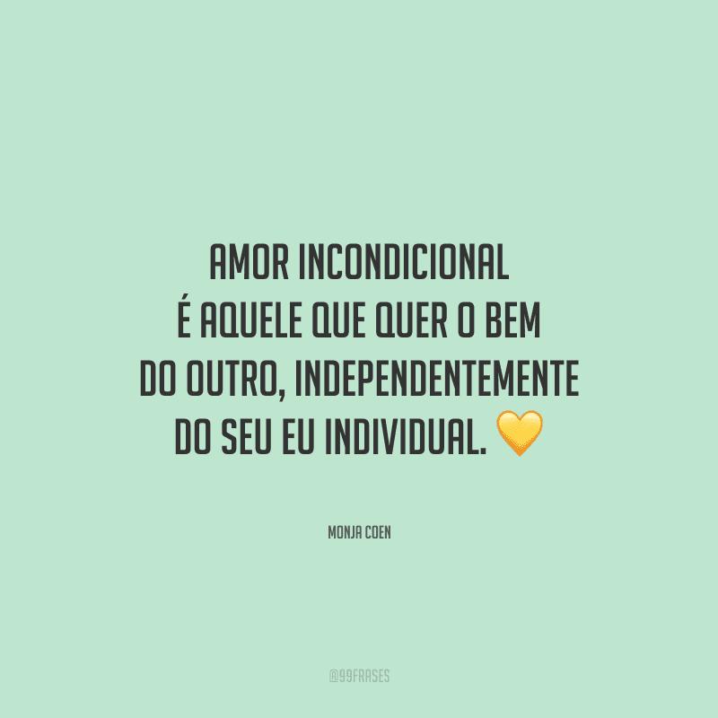 Amor incondicional é aquele que quer o bem do outro, independentemente do seu eu individual.