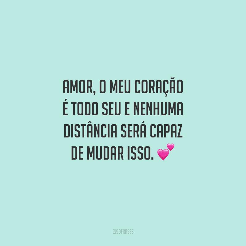 Amor, o meu coração é todo seu e nenhuma distância será capaz de mudar isso.