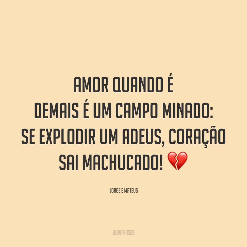 Amor quando é demais é um campo minado: se explodir um adeus, coração sai machucado! 💔