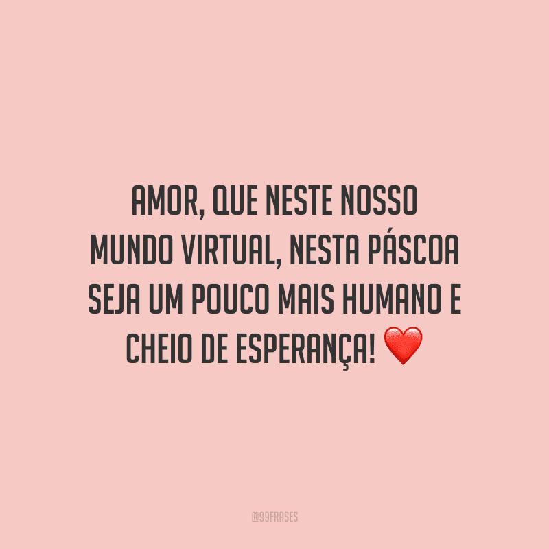 Amor, que neste nosso  mundo virtual, nesta Páscoa seja um pouco mais humano e cheio de esperança!
