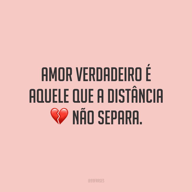 Amor verdadeiro é aquele que a distância não separa.