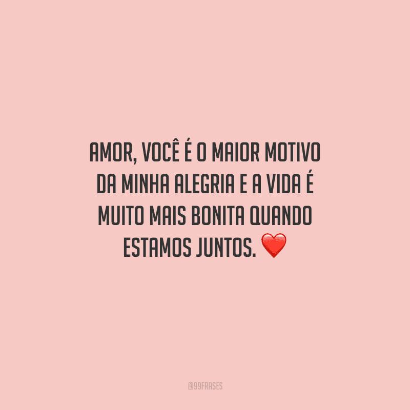 Amor, você é o maior motivo da minha alegria e a vida é muito mais bonita quando estamos juntos.