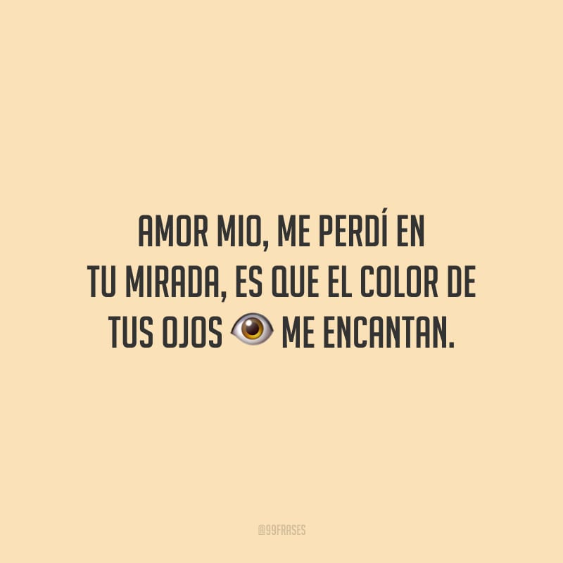 Amor mio, me perdí en tu mirada, es que el color de tus ojos me encantan. (Meu amor, me perdi em seu olhar, pois as cores dos seus olhos me encantam.)