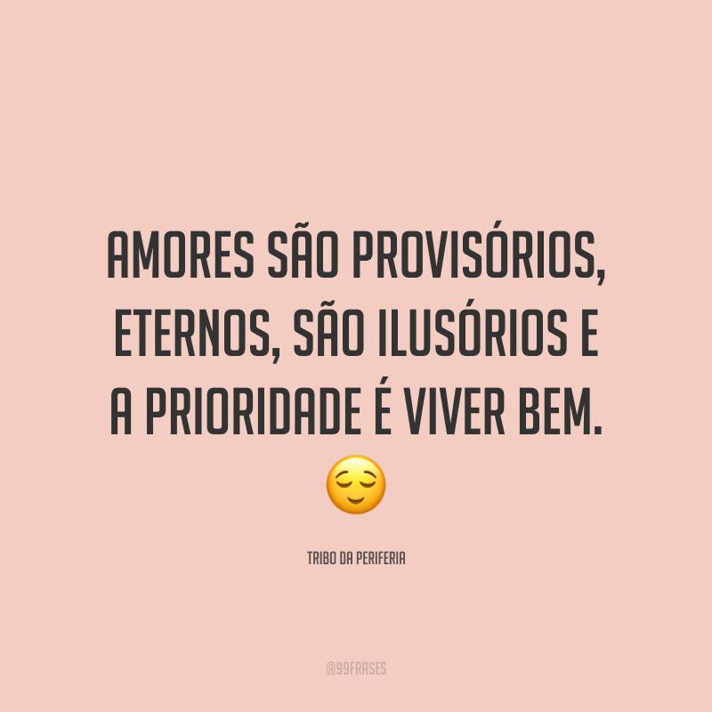 Amores são provisórios, eternos, são ilusórios e a prioridade é viver bem. 😌