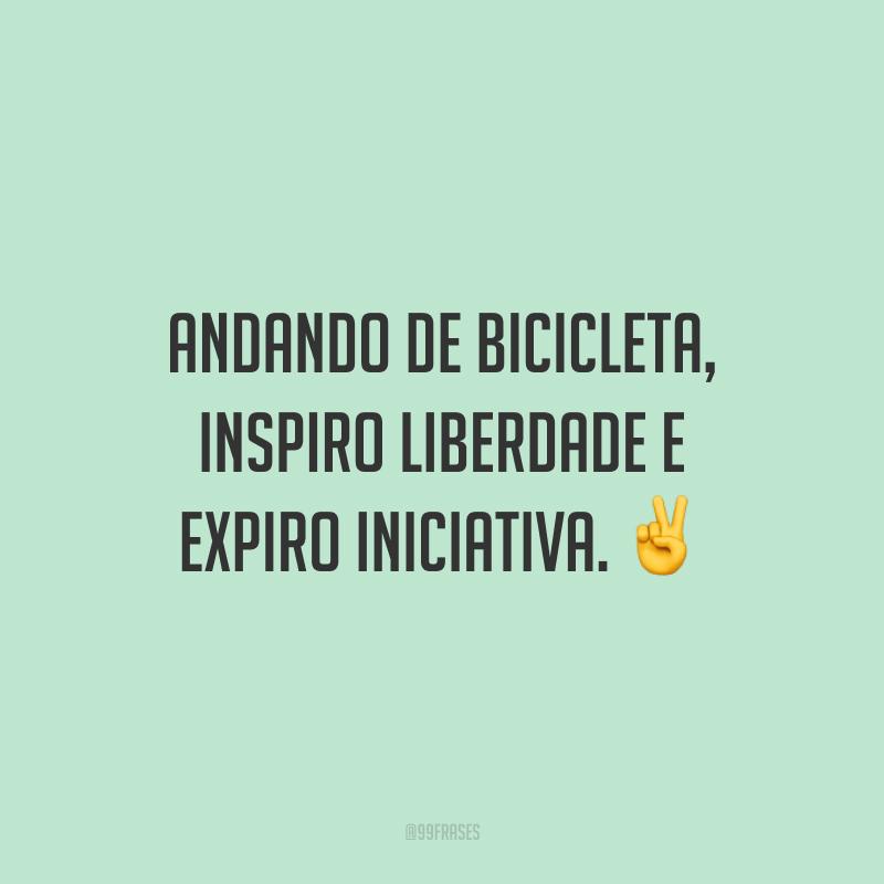 Andando de bicicleta, inspiro liberdade e expiro iniciativa.