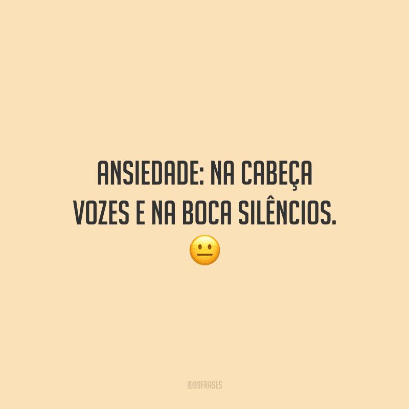 Ansiedade: na cabeça vozes e na boca silêncios.
