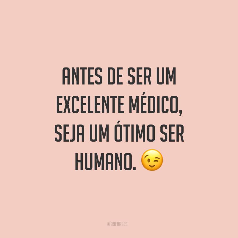 Antes de ser um excelente médico, seja um ótimo ser humano. 😉