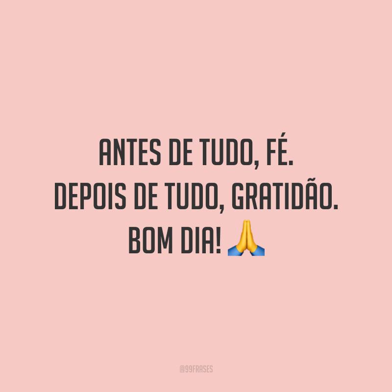 Antes de tudo, fé. Depois de tudo, gratidão. Bom dia! 🙏