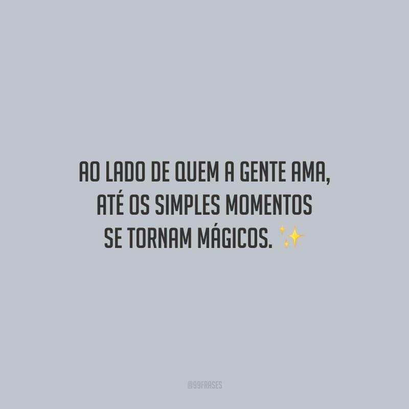Ao lado de quem a gente ama, até os simples momentos se tornam mágicos.